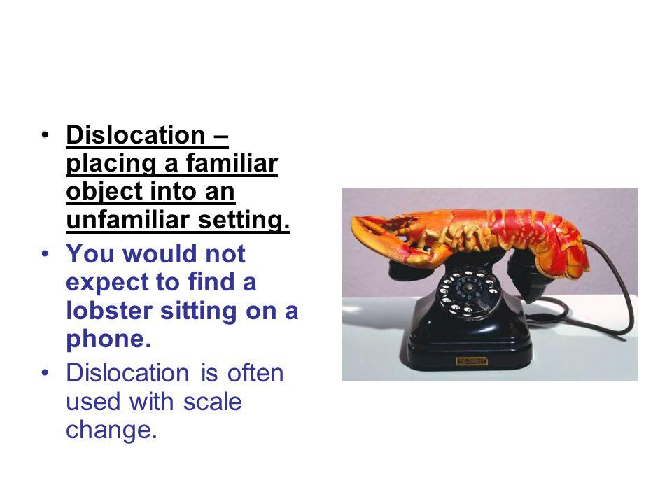 Dislocation – placing a familiar object into an unfamiliar setting.