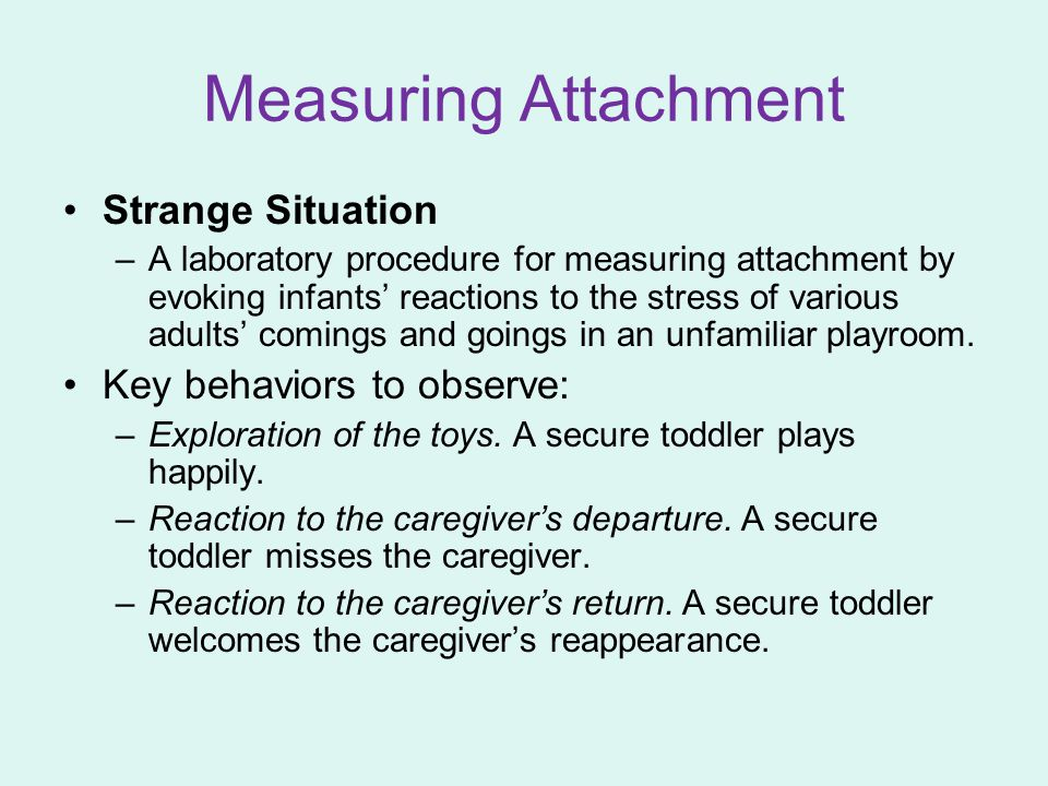 Measuring Attachment Strange Situation Key behaviors to observe: