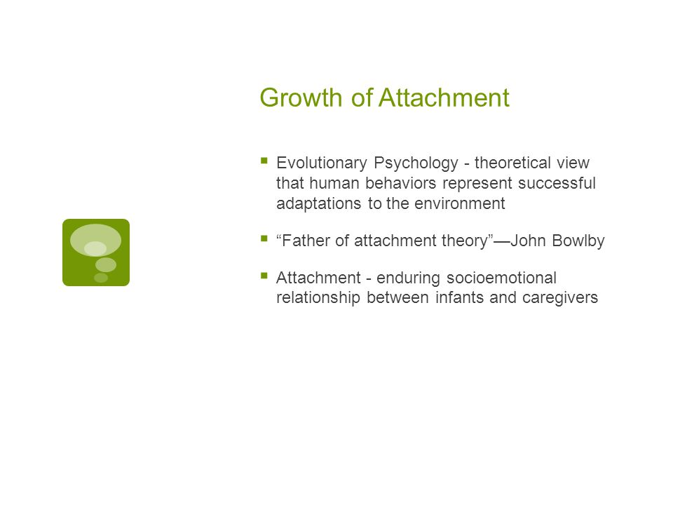 Growth of Attachment Evolutionary Psychology - theoretical view that human behaviors represent successful adaptations to the environment.