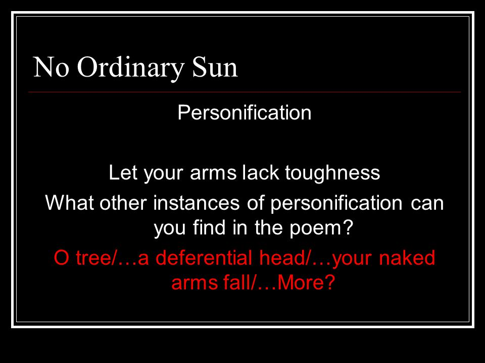 No Ordinary Sun Personification Let your arms lack toughness