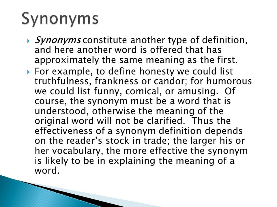 Synonyms Synonyms constitute another type of definition, and here another word is offered that has approximately the same meaning as the first.