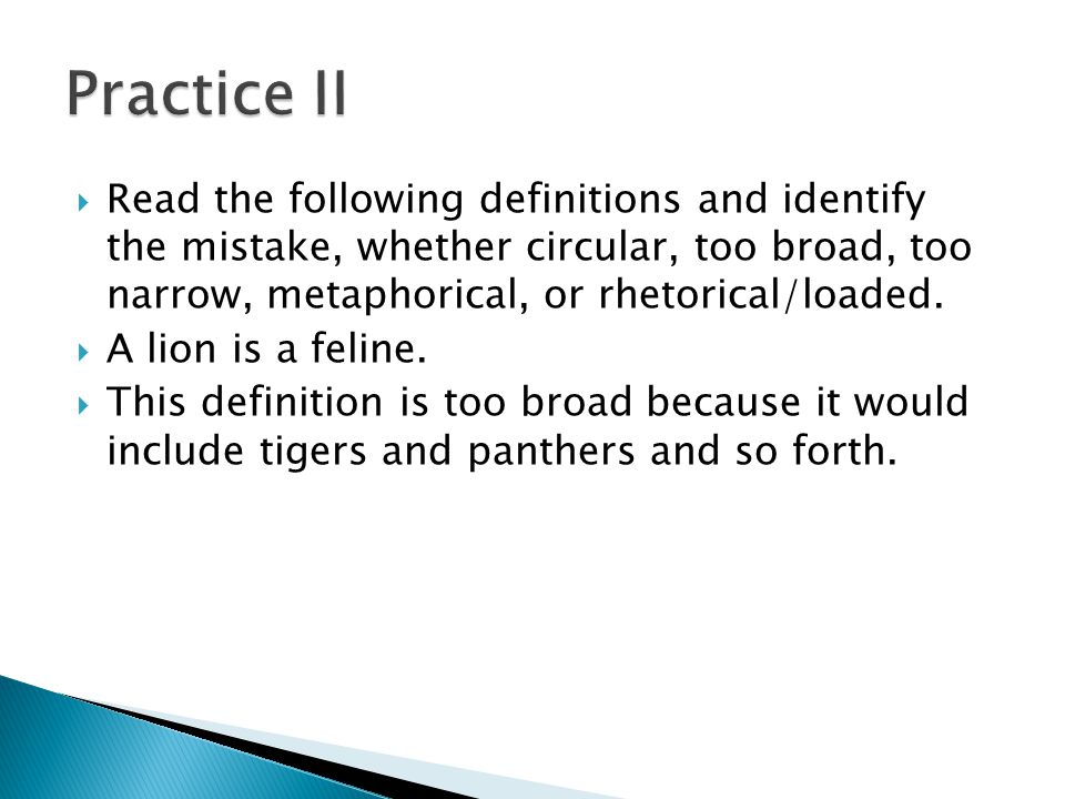 Practice II Read the following definitions and identify the mistake, whether circular, too broad, too narrow, metaphorical, or rhetorical/loaded.