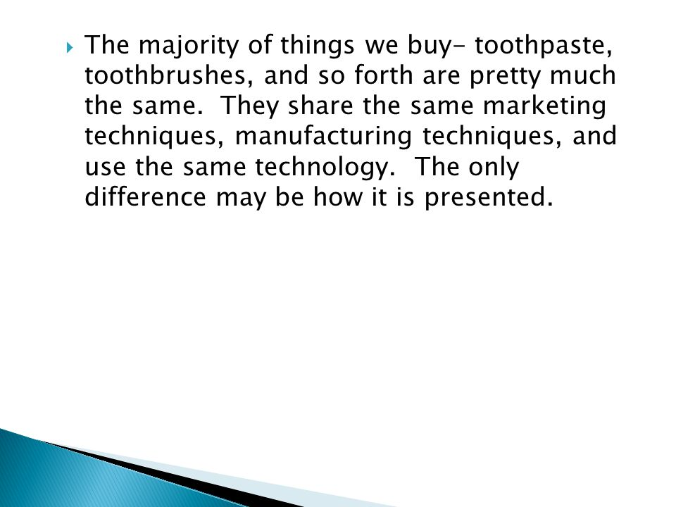 The majority of things we buy- toothpaste, toothbrushes, and so forth are pretty much the same.