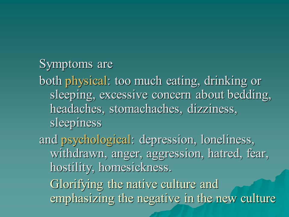 Symptoms are both physical: too much eating, drinking or sleeping, excessive concern about bedding, headaches, stomachaches, dizziness, sleepiness.