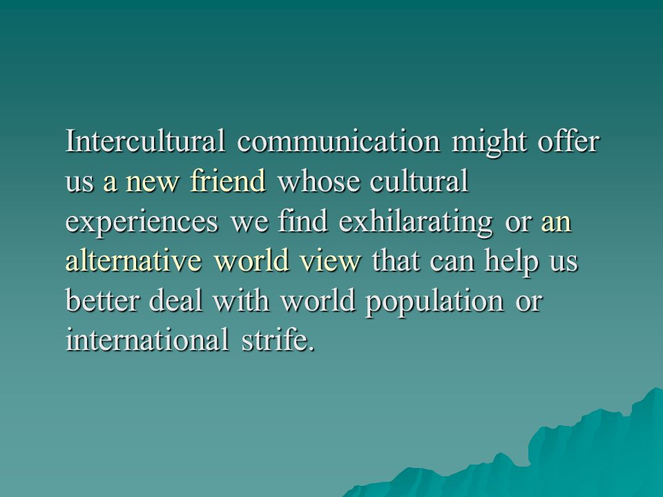 Intercultural communication might offer us a new friend whose cultural experiences we find exhilarating or an alternative world view that can help us better deal with world population or international strife.