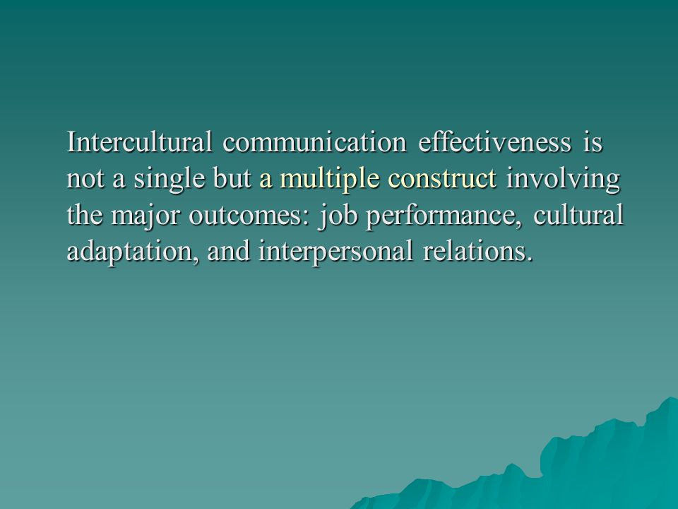 Intercultural communication effectiveness is not a single but a multiple construct involving the major outcomes: job performance, cultural adaptation, and interpersonal relations.