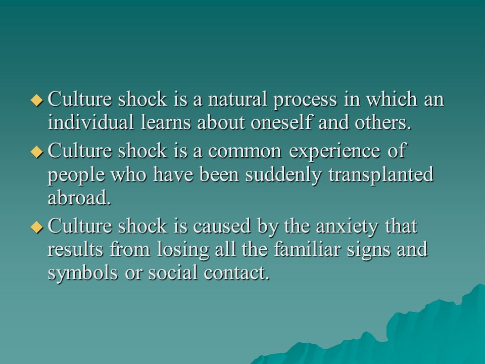 Culture shock is a natural process in which an individual learns about oneself and others.