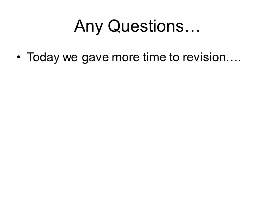 Any Questions… Today we gave more time to revision….