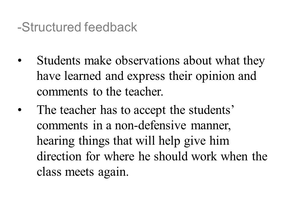 -Structured feedback Students make observations about what they have learned and express their opinion and comments to the teacher.