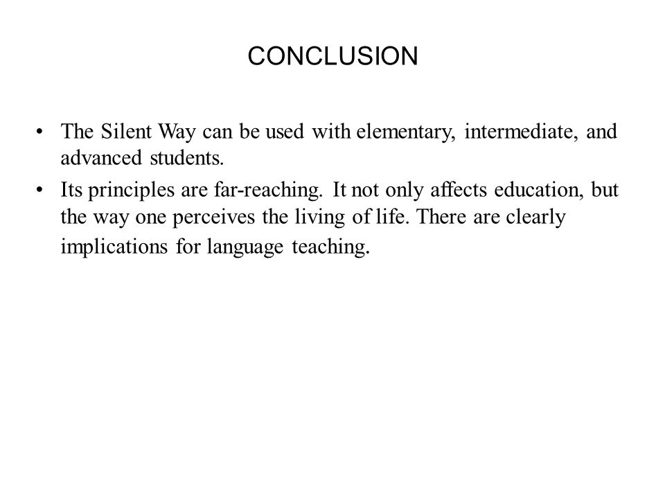 CONCLUSION The Silent Way can be used with elementary, intermediate, and advanced students.