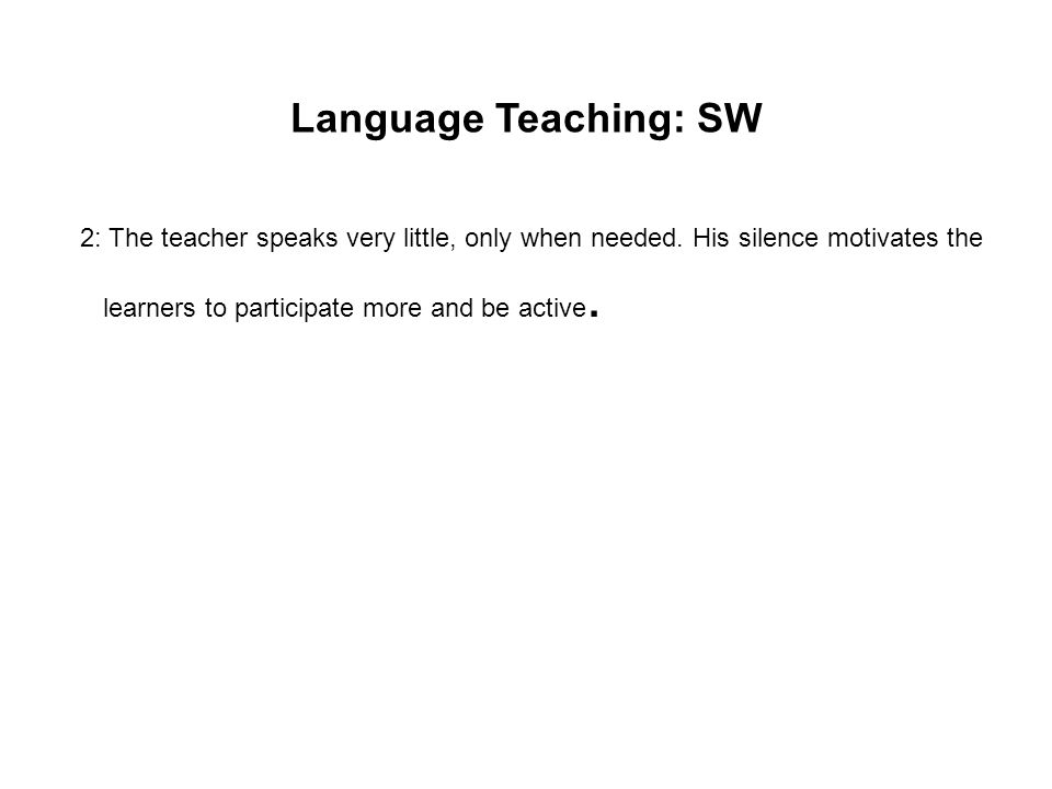 Language Teaching: SW 2: The teacher speaks very little, only when needed.