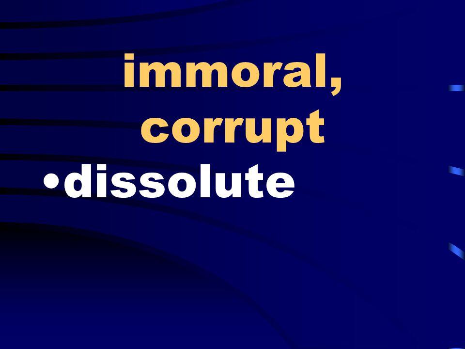 immoral, corrupt dissolute