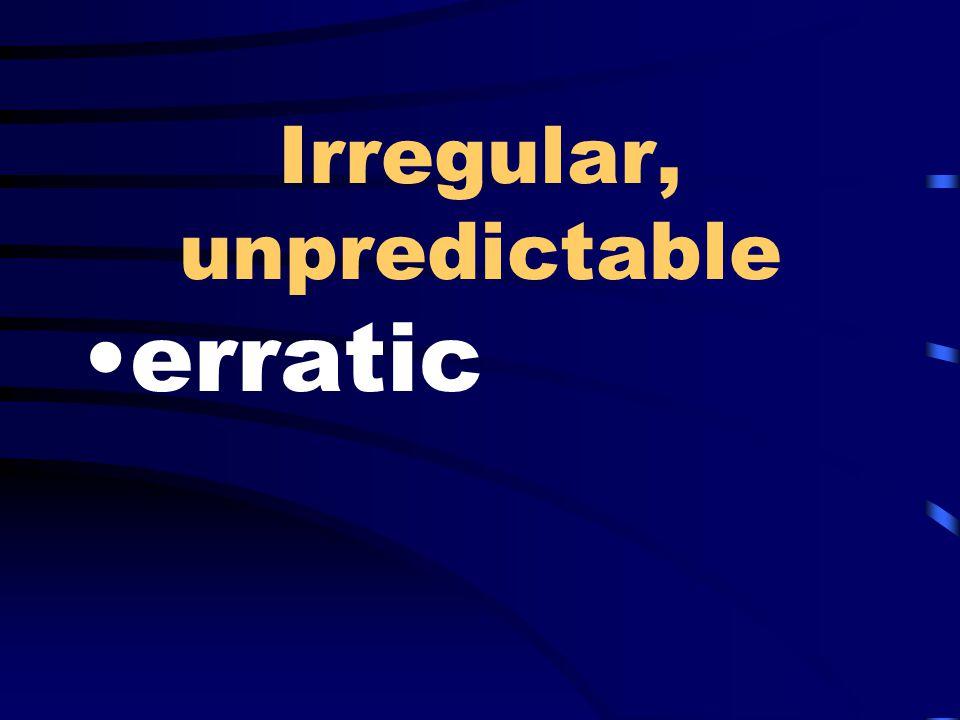 Irregular, unpredictable