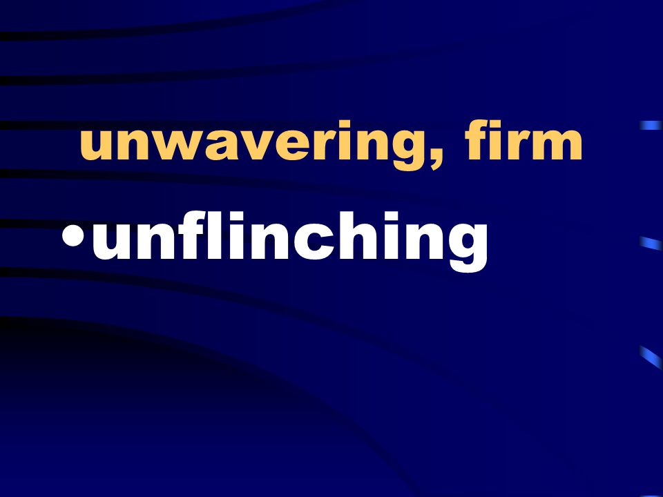 unwavering, firm unflinching