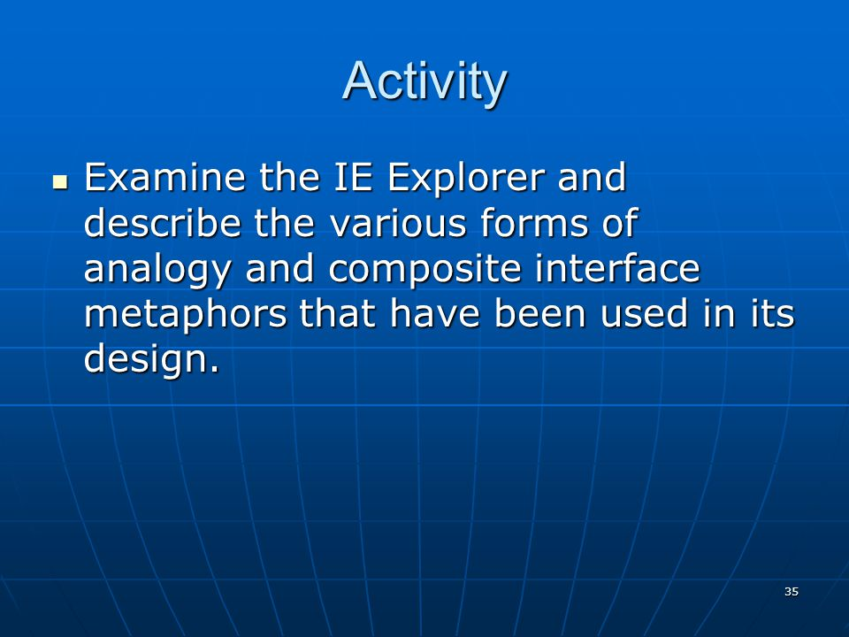 Activity Examine the IE Explorer and describe the various forms of analogy and composite interface metaphors that have been used in its design.