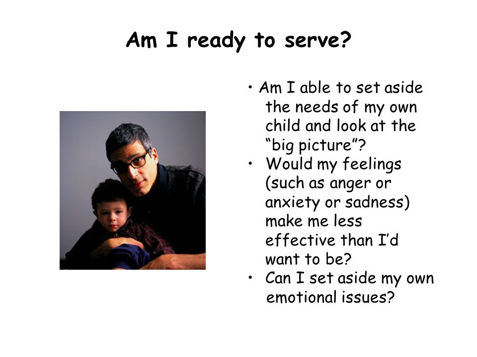 Am I ready to serve • Am I able to set aside the needs of my own child and look at the big picture