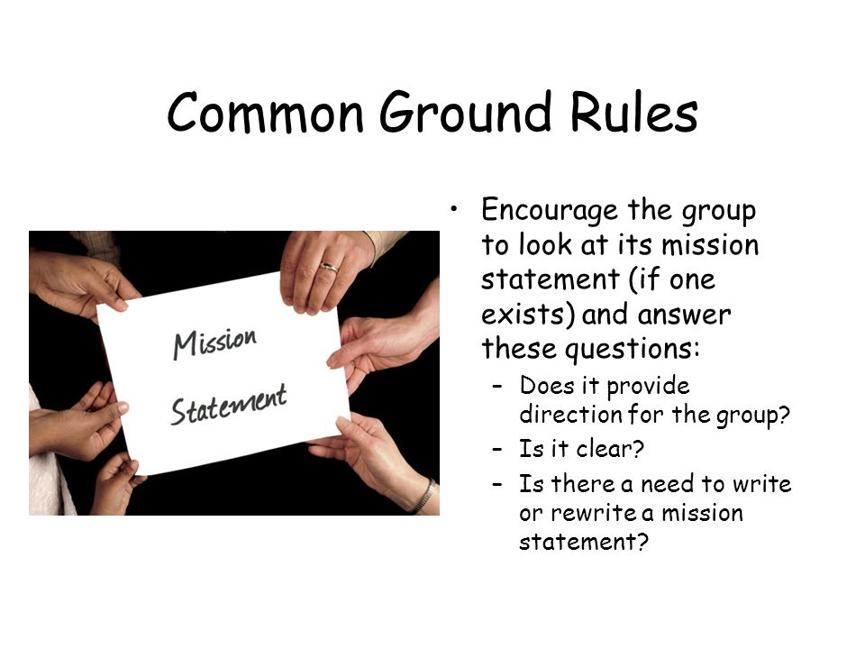 Common Ground Rules Encourage the group to look at its mission statement (if one exists) and answer these questions: