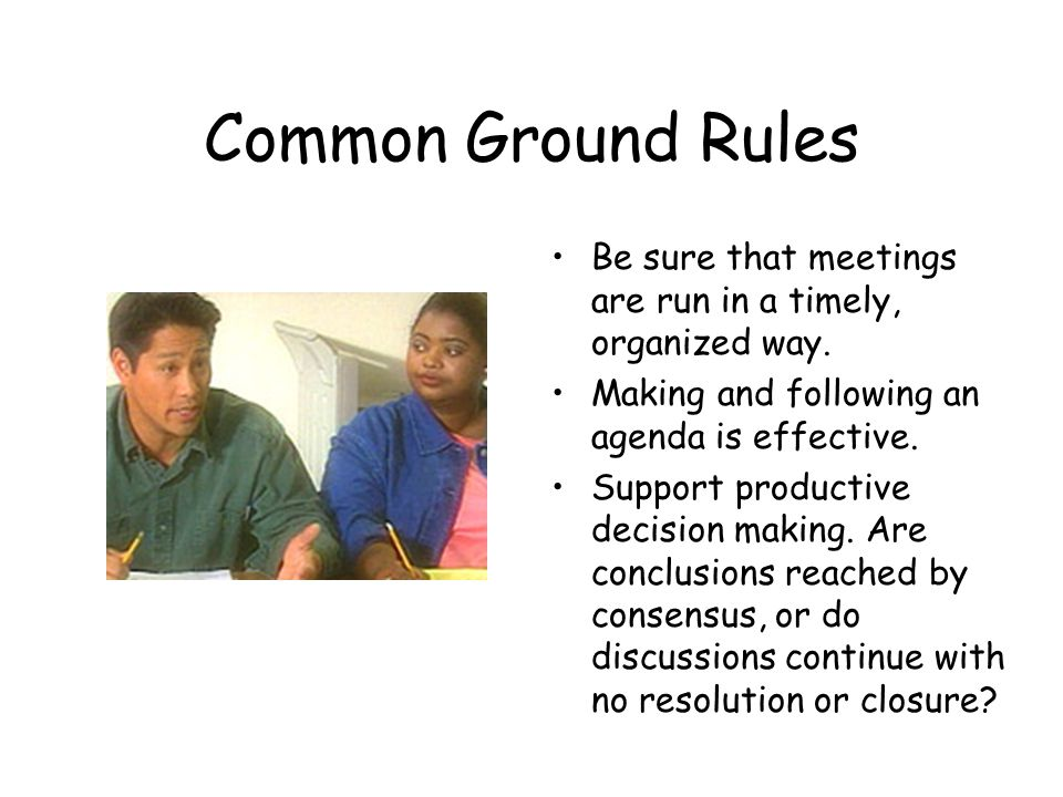 Common Ground Rules Be sure that meetings are run in a timely, organized way. Making and following an agenda is effective.