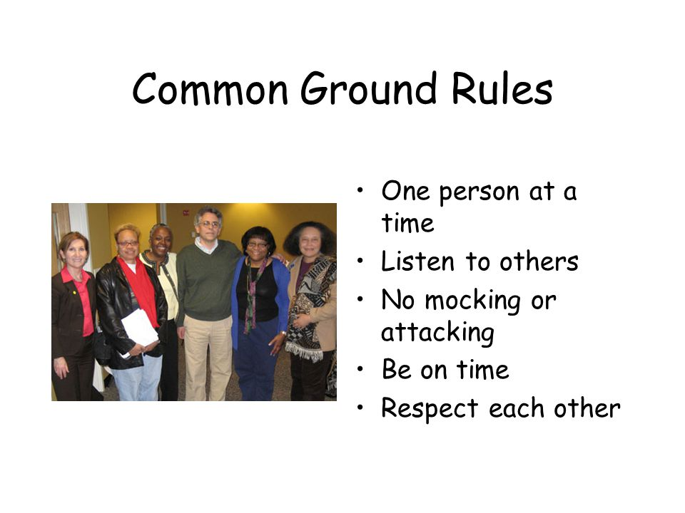 Common Ground Rules One person at a time Listen to others