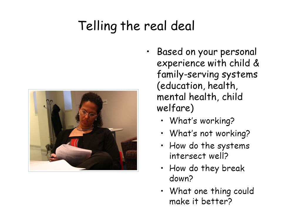 Telling the real deal Based on your personal experience with child & family-serving systems (education, health, mental health, child welfare)