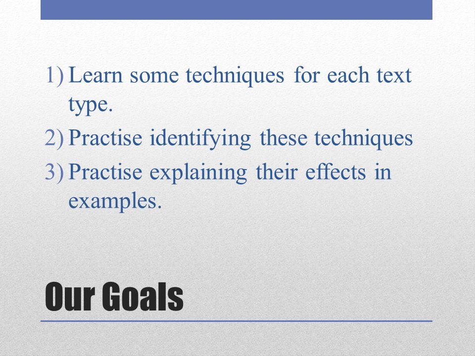 Our Goals Learn some techniques for each text type.