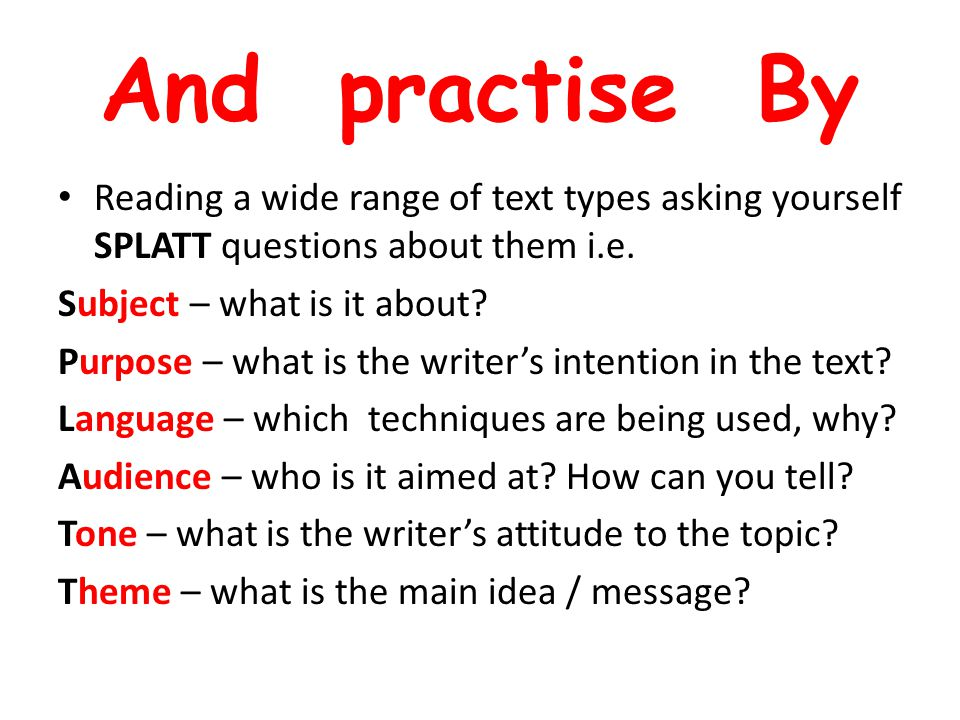 And practise By Reading a wide range of text types asking yourself SPLATT questions about them i.e.