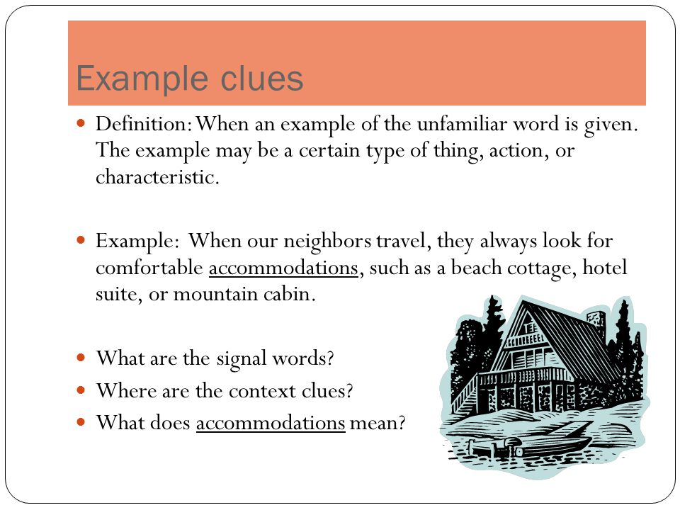 Example clues Definition: When an example of the unfamiliar word is given. The example may be a certain type of thing, action, or characteristic.