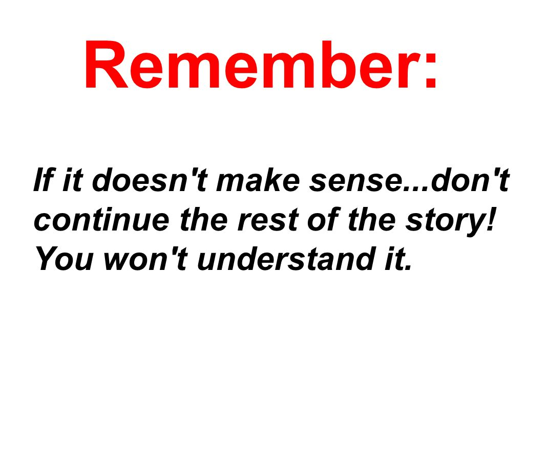 Remember: If it doesn t make sense...don t continue the rest of the story! You won t understand it.