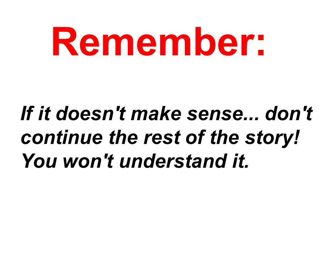 Remember: If it doesn t make sense... don t continue the rest of the story.