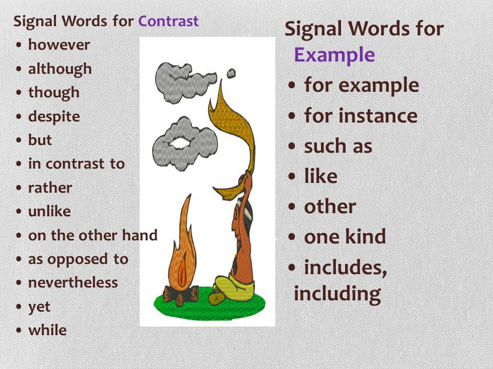 Signal Words for Contrast • however • although • though • despite • but • in contrast to • rather • unlike • on the other hand • as opposed to • nevertheless • yet • while