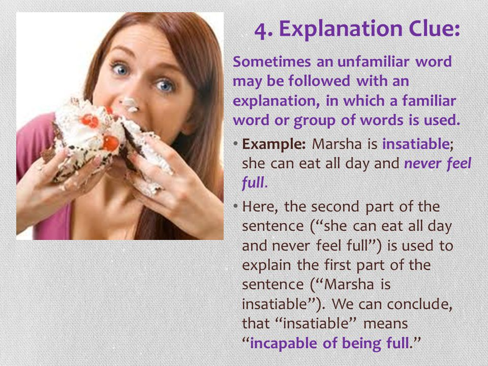 4. Explanation Clue: Sometimes an unfamiliar word may be followed with an explanation, in which a familiar word or group of words is used.