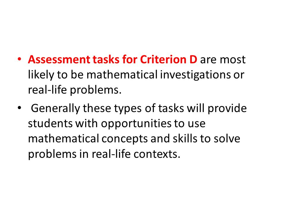 Assessment tasks for Criterion D are most likely to be mathematical investigations or real-life problems.