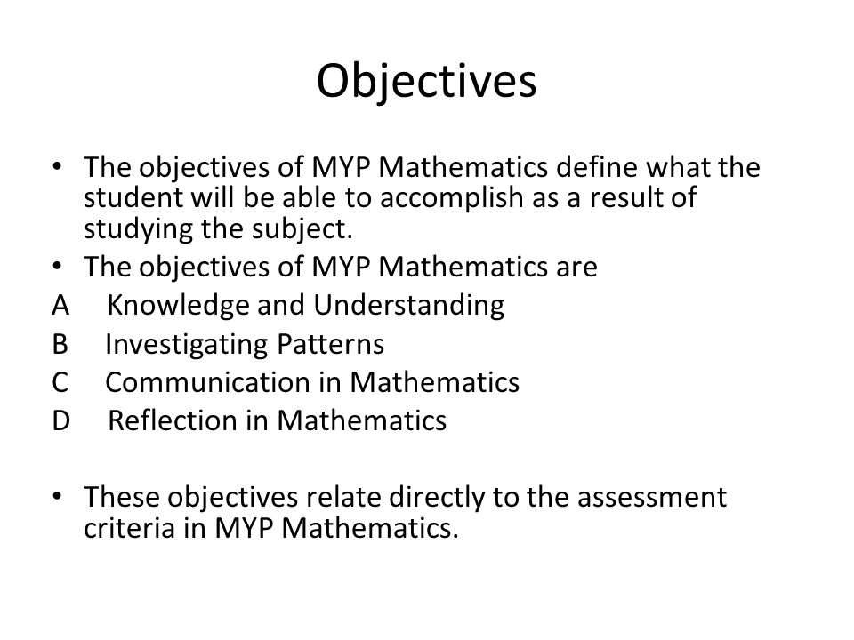 Objectives The objectives of MYP Mathematics define what the student will be able to accomplish as a result of studying the subject.