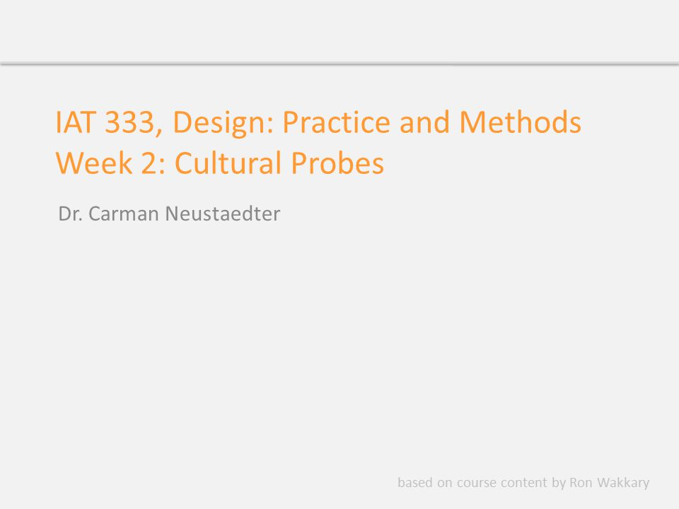 IAT 333, Design: Practice and Methods Week 2: Cultural Probes