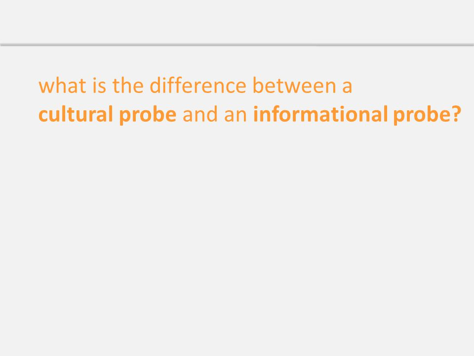 what is the difference between a cultural probe and an informational probe