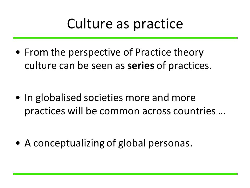 Culture as practice From the perspective of Practice theory culture can be seen as series of practices.