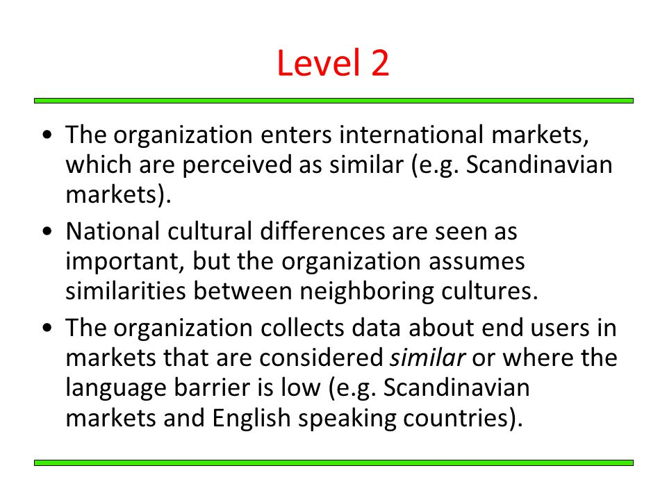 Level 2 The organization enters international markets, which are perceived as similar (e.g. Scandinavian markets).