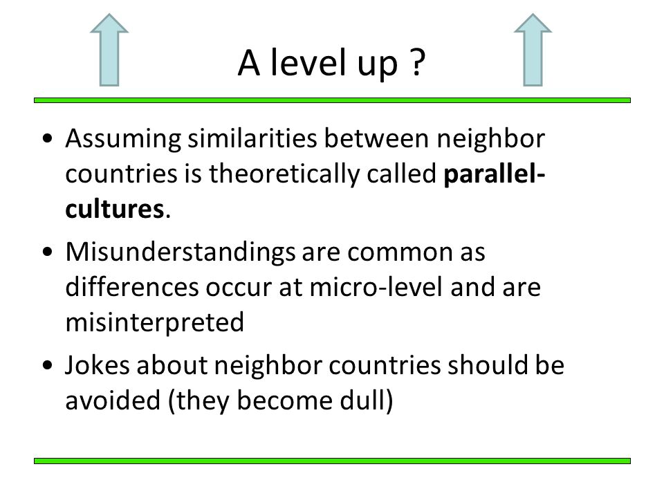 A level up Assuming similarities between neighbor countries is theoretically called parallel-cultures.