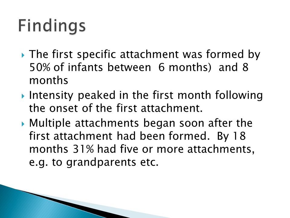 Findings The first specific attachment was formed by 50% of infants between 6 months) and 8 months.