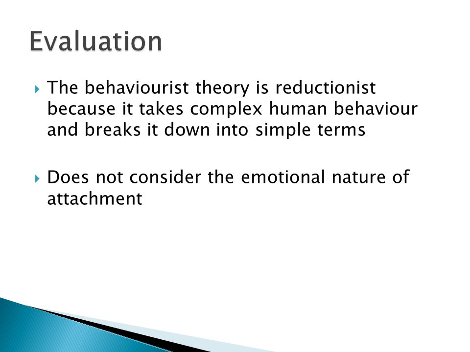 Evaluation The behaviourist theory is reductionist because it takes complex human behaviour and breaks it down into simple terms.