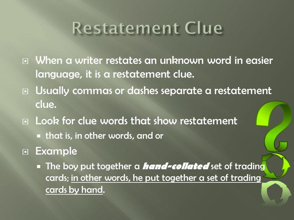 Restatement Clue When a writer restates an unknown word in easier language, it is a restatement clue.