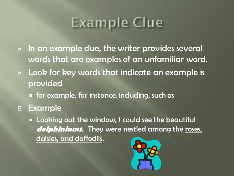 Example Clue In an example clue, the writer provides several words that are examples of an unfamiliar word.