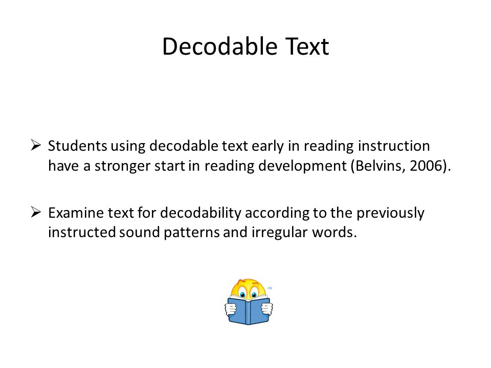 Decodable Text Students using decodable text early in reading instruction have a stronger start in reading development (Belvins, 2006).