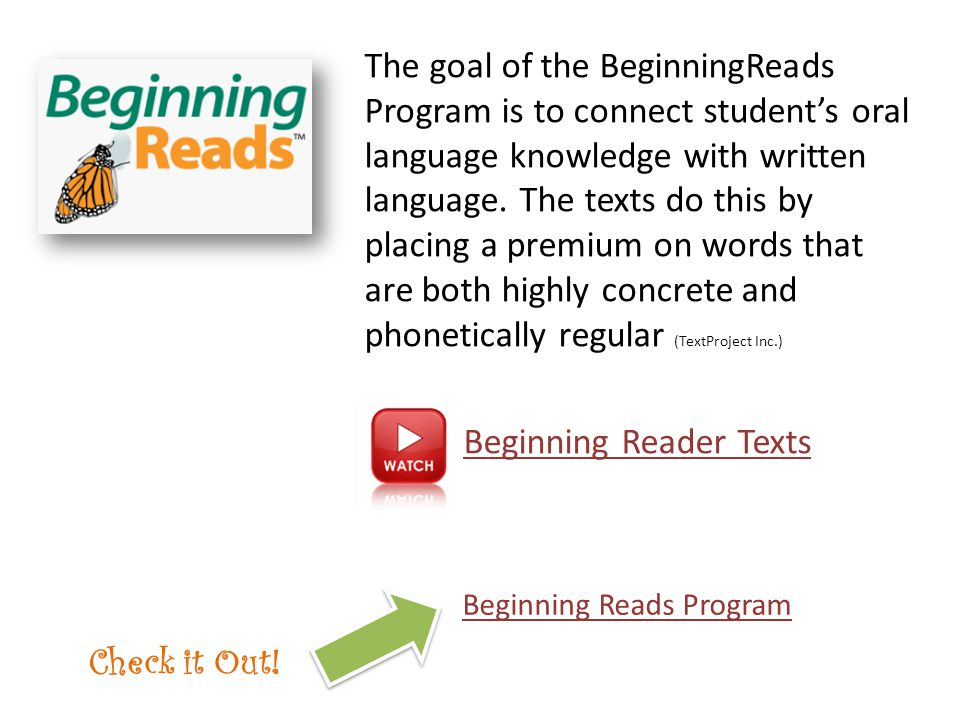The goal of the BeginningReads Program is to connect student's oral language knowledge with written language. The texts do this by placing a premium on words that are both highly concrete and phonetically regular (TextProject Inc.) Beginning Reader Texts