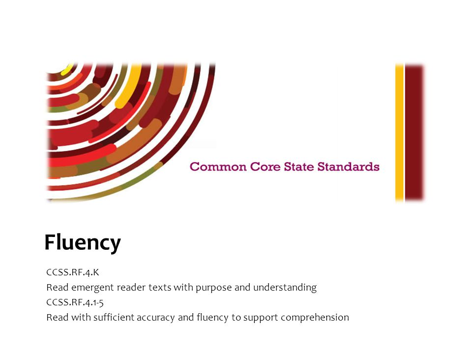 The Common Core Reading Foundational Skills Standard 4 indicates that students will read emergent reader texts with purpose and understanding in kindergarten and read with sufficient accuracy and fluency to support comprehension in grades 1 through 5.