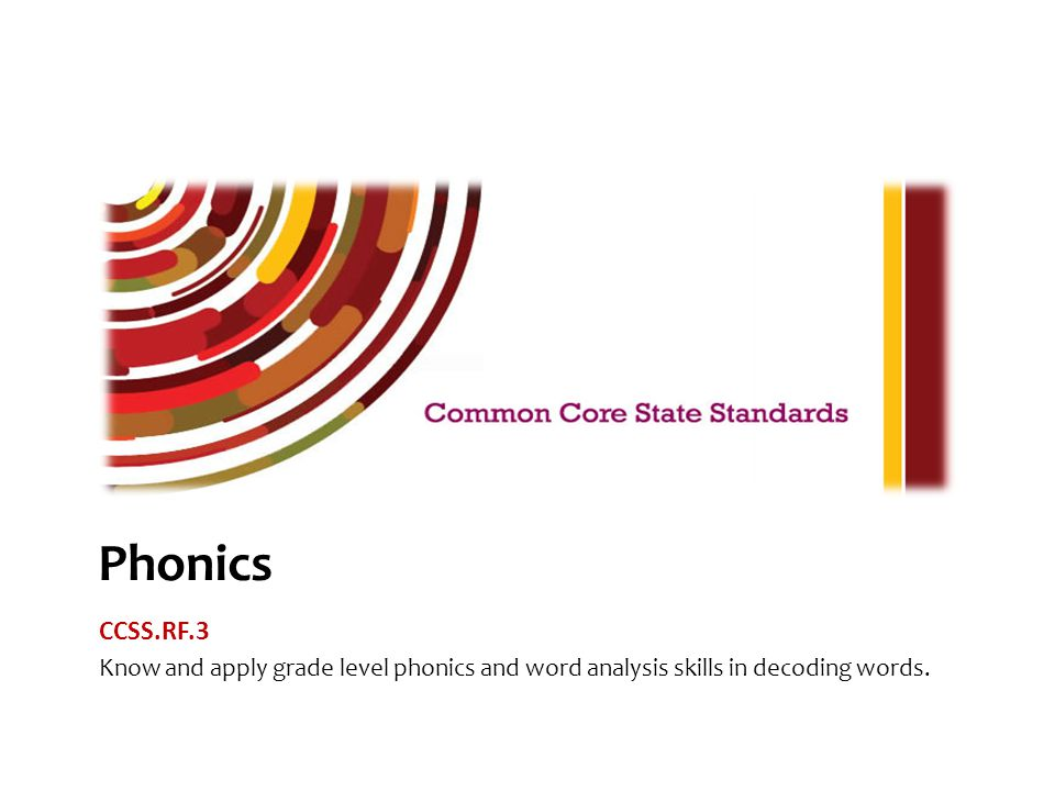 The Common Core Reading Foundational Skills Standard 3 indicates that students will know and apply grade level phonics and word analysis skills when decoding words.