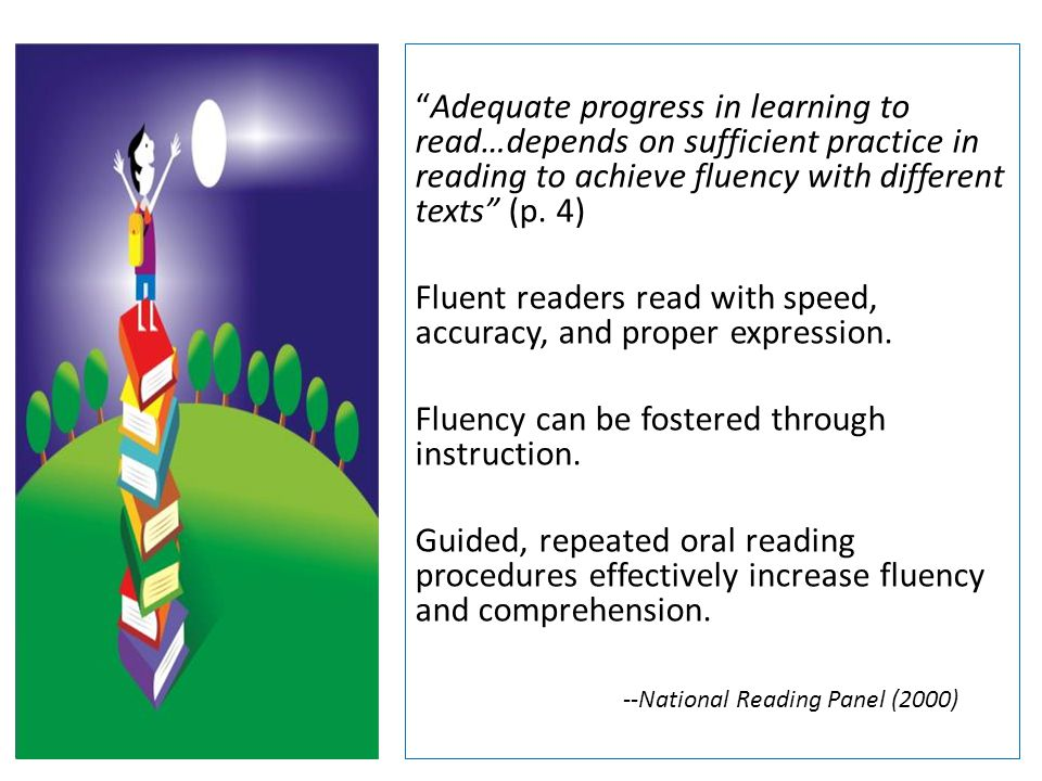 Adequate progress in learning to read…depends on sufficient practice in reading to achieve fluency with different texts (p. 4) Fluent readers read with speed, accuracy, and proper expression. Fluency can be fostered through instruction. Guided, repeated oral reading procedures effectively increase fluency and comprehension. --National Reading Panel (2000)