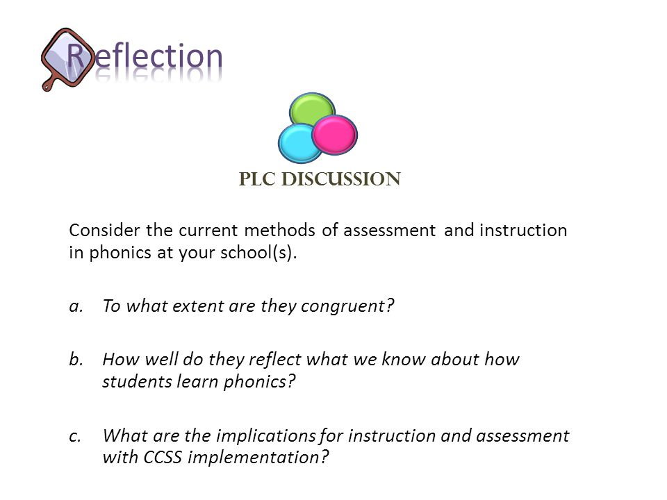 R eflection PLC Discussion. Consider the current methods of assessment and instruction in phonics at your school(s).