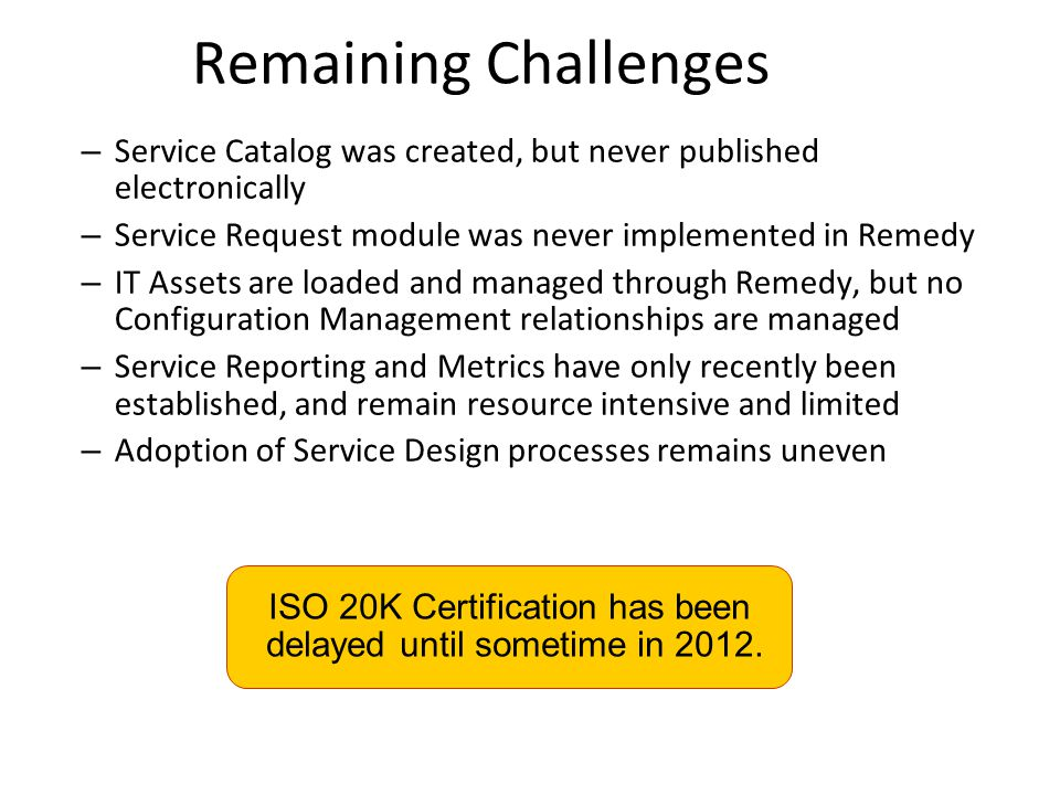 Remaining Challenges Service Catalog was created, but never published electronically. Service Request module was never implemented in Remedy.