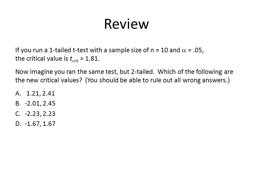 Review If you run a 1-tailed t-test with a sample size of n = 10 and a = .05, the critical value is tcrit = 1.81.